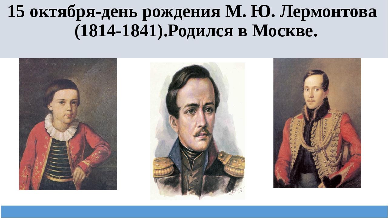 15 октября-день рождения М. Ю. Лермонтова (1814-1841).Родился в Москве.