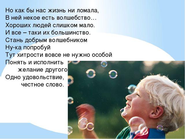 Но как бы нас жизнь ни ломала, В ней некое есть волшебство… Хороших людей сли...