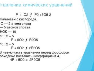 Составление химических уравнений 1. P + O2 → P2 +5O5-2 2. Начинаем с кислород