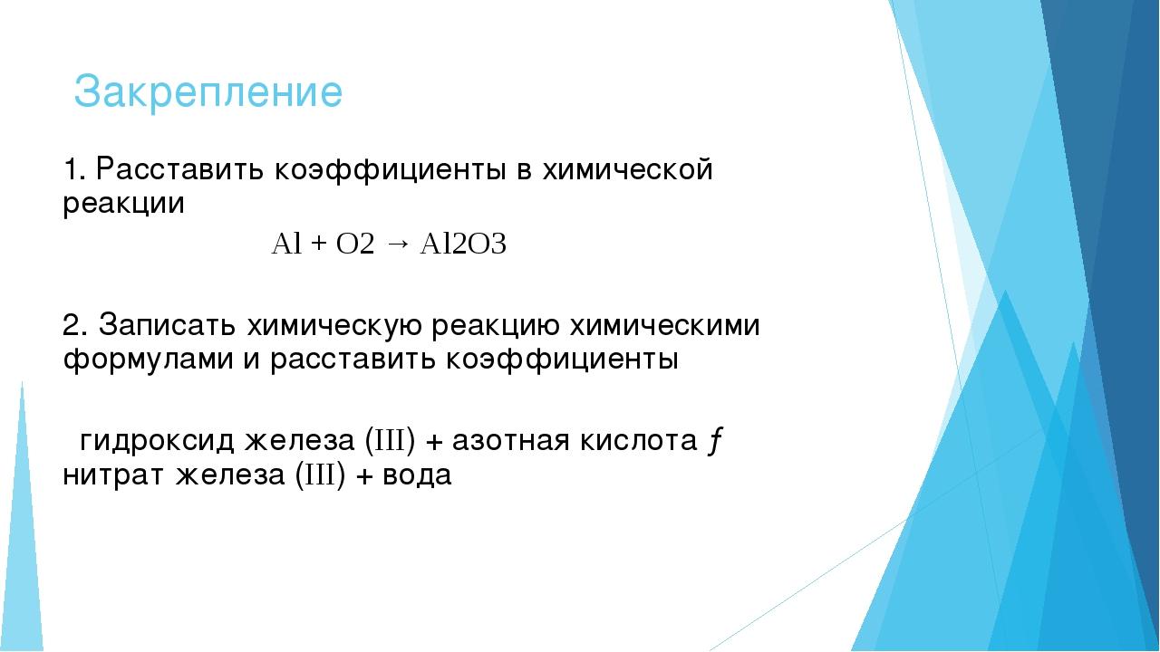 Закрепление 1. Расставить коэффициенты в химической реакции Al + O2 → Al2O3 2...