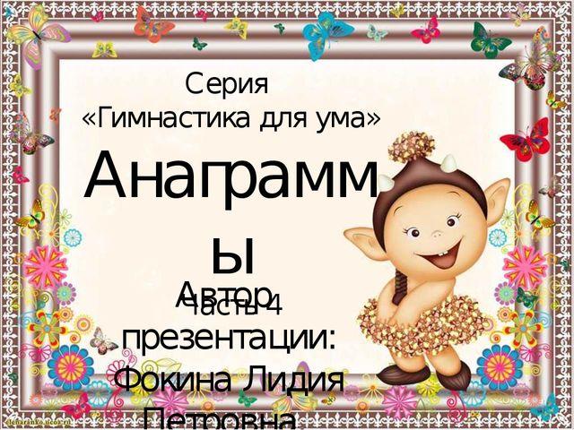 Серия «Гимнастика для ума» Анаграммы Часть 4 Автор презентации: Фокина Лидия...