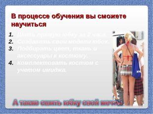 В процессе обучения вы сможете научиться Шить прямую юбку за 2 часа. Создават