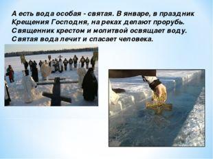 А есть вода особая - святая. В январе, в праздник Крещения Господня, на реках