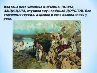 Издавна река человека КОРМИЛА, ПОИЛА, ЗАЩИЩАЛА, служила ему надёжной ДОРОГОЙ.