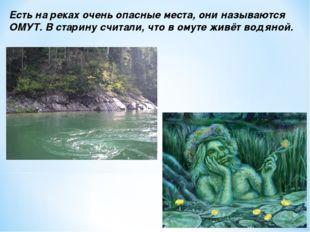 Есть на реках очень опасные места, они называются ОМУТ. В старину считали, чт
