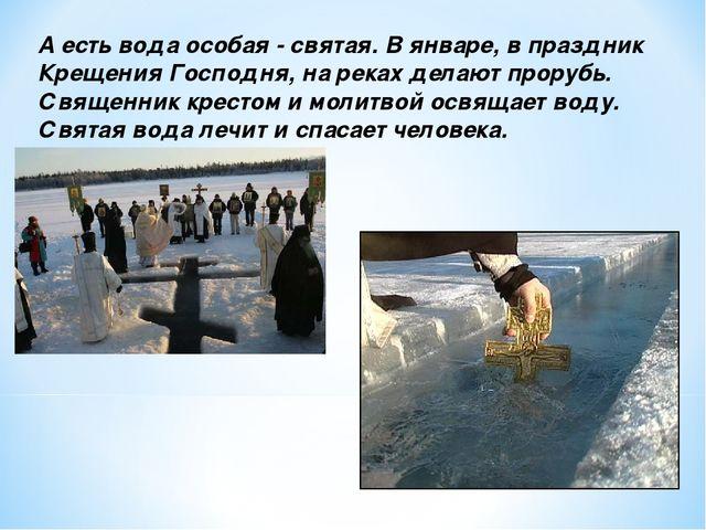 А есть вода особая - святая. В январе, в праздник Крещения Господня, на реках...