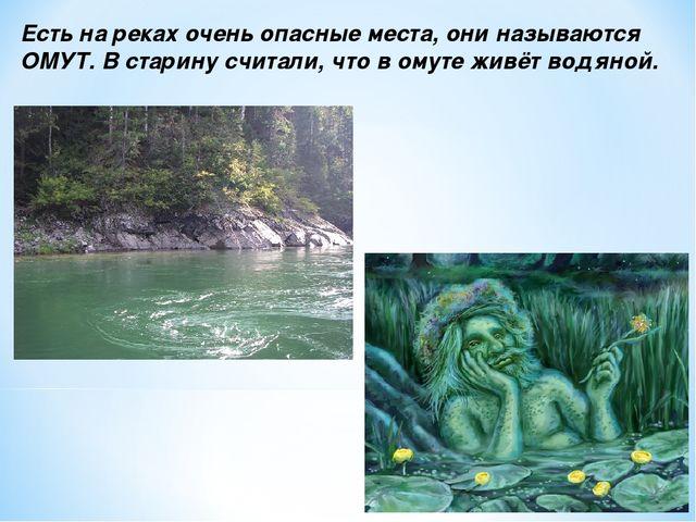 Есть на реках очень опасные места, они называются ОМУТ. В старину считали, чт...