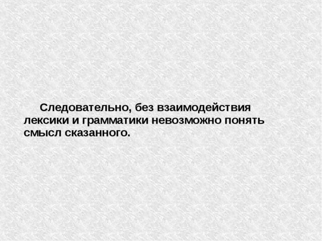 Следовательно, без взаимодействия лексики и грамматики невозможно понять смы...