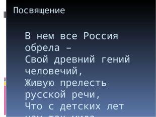Посвящение В нем все Россия обрела – Свой древний гений человечий, Живую прел