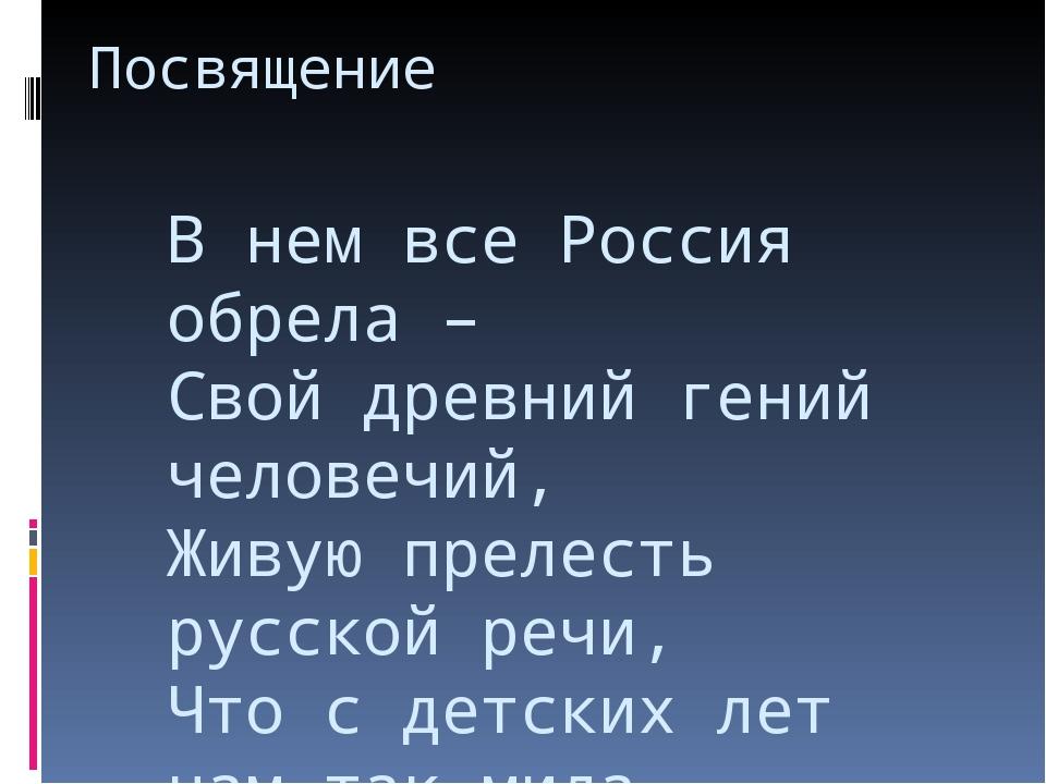 Посвящение В нем все Россия обрела – Свой древний гений человечий, Живую прел...
