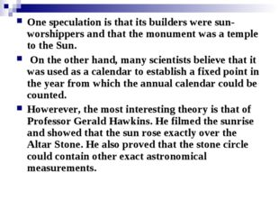 One speculation is that its builders were sun-worshippers and that the monume