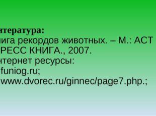 Литература: Книга рекордов животных. – М.: АСТ -ПРЕСС КНИГА., 2007. Интернет