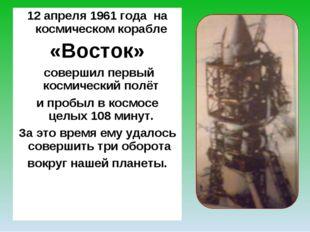 12 апреля 1961 года на космическом корабле «Восток» совершил первый космическ