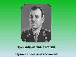 Юрий Алексеевич Гагарин - первый советский космонавт