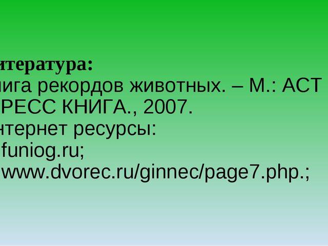 Литература: Книга рекордов животных. – М.: АСТ -ПРЕСС КНИГА., 2007. Интернет...