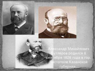 Александр Михайлович Бутлеров родился 6 сентября 1828 года в гор. Чистополе