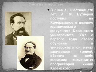 В 1844 г., шестнадцати лет, А. М. Бутлеров поступил на Камеральное отделение