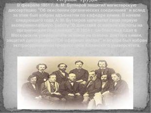 Первые труды В феврале 1851 г. А. М. Бутлеров защитил магистерскую диссертаци