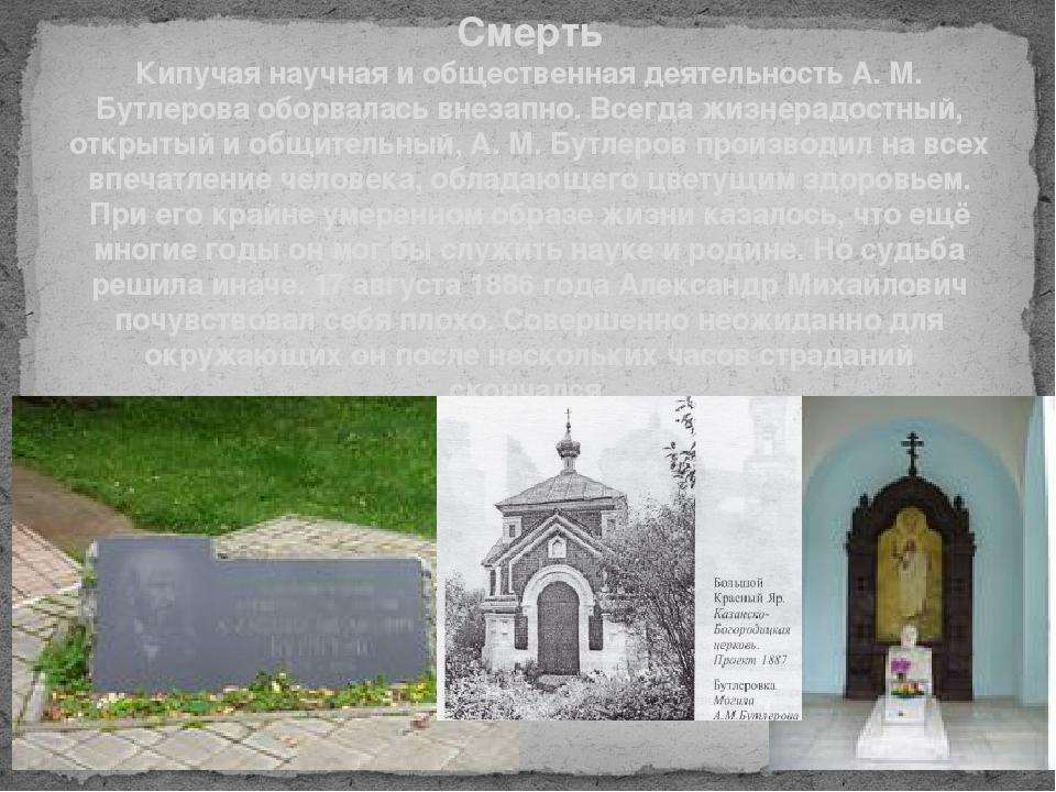 Смерть Кипучая научная и общественная деятельность А. М. Бутлерова оборвалась...