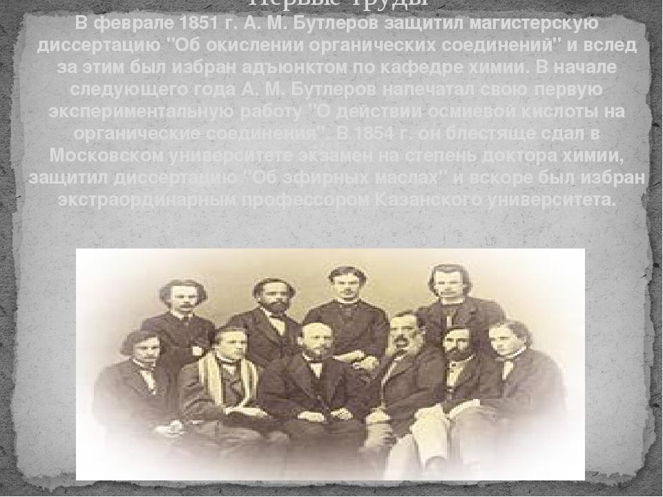 Первые труды В феврале 1851 г. А. М. Бутлеров защитил магистерскую диссертаци...