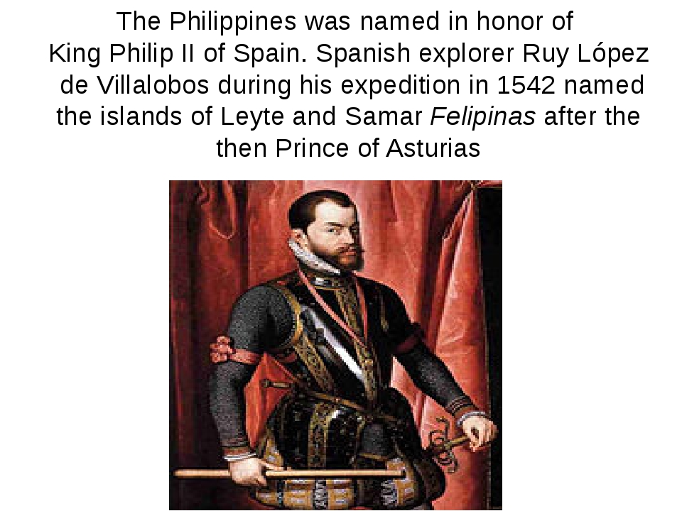 The Philippines was named in honor ofKing PhilipII of Spain. Spanish explor...