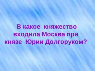 В какое княжество входила Москва при князе Юрии Долгоруком?