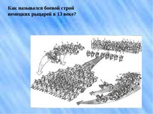 Как назывался боевой строй немецких рыцарей в 13 веке?