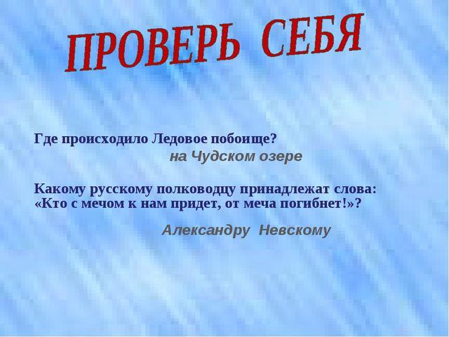 Где происходило Ледовое побоище? на Чудском озере Какому русскому полководцу...