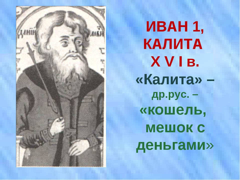 ИВАН 1, КАЛИТА Х V I в. «Калита» – др.рус. – «кошель, мешок с деньгами»