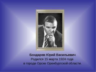 Бондарев Юрий Васильевич Родился 15 марта 1924 года в городе Орске Оренбургск