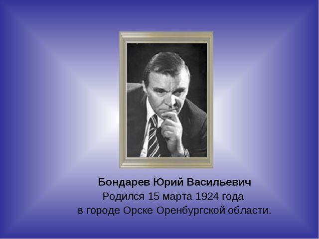 Бондарев Юрий Васильевич Родился 15 марта 1924 года в городе Орске Оренбургск...