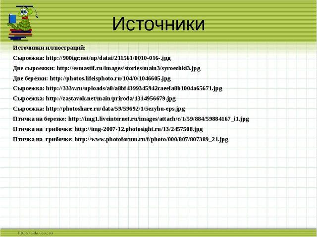 Источники Источники иллюстраций: Сыроежка: http://900igr.net/up/datai/211561/...
