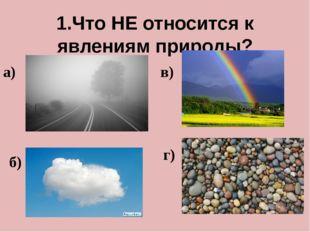 1.Что НЕ относится к явлениям природы? а) б) в) г)