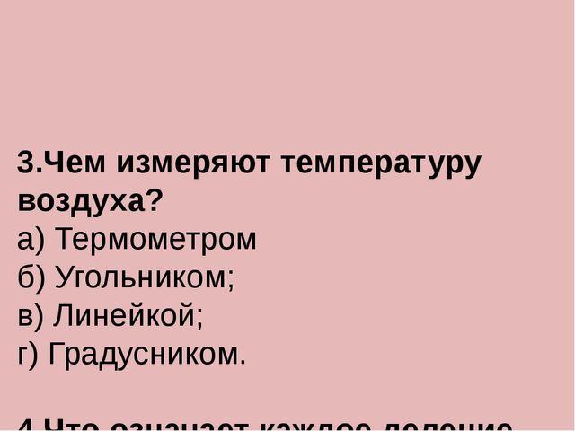 3.Чем измеряют температуру воздуха? а) Термометром б) Угольником; в) Линейко...
