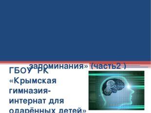 Занятие 5 «Память и приемы запоминания» (часть2 ) ГБОУ РК «Крымская гимназия