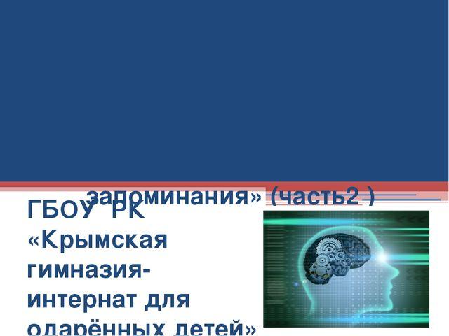 Занятие 5 «Память и приемы запоминания» (часть2 ) ГБОУ РК «Крымская гимназия...