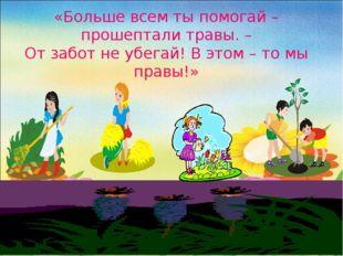 «Больше всем ты помогай – прошептали травы. – От забот не убегай! В этом – то