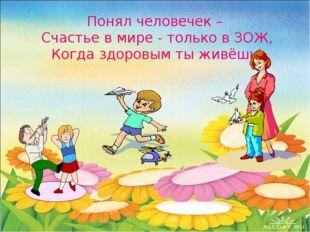 Понял человечек – Счастье в мире - только в ЗОЖ, Когда здоровым ты живёшь!
