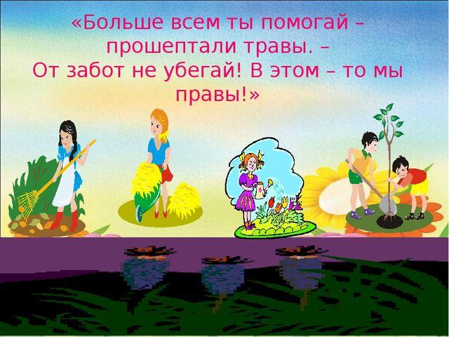«Больше всем ты помогай – прошептали травы. – От забот не убегай! В этом – то...
