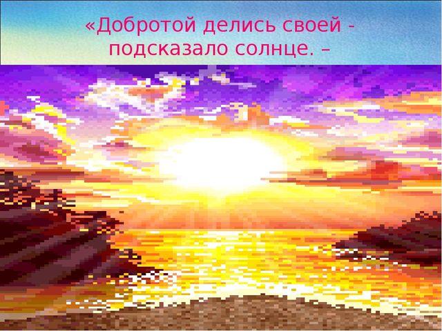 «Добротой делись своей - подсказало солнце. –