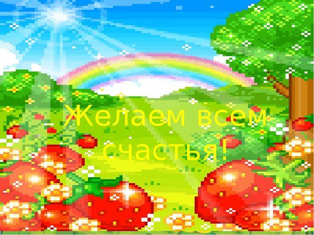 Желаем всем счастья!