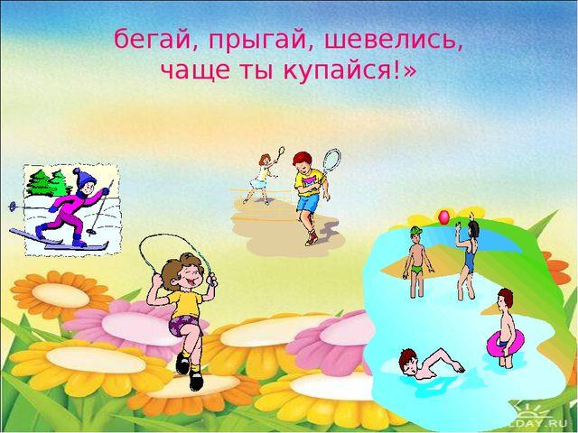 бегай, прыгай, шевелись, чаще ты купайся!»