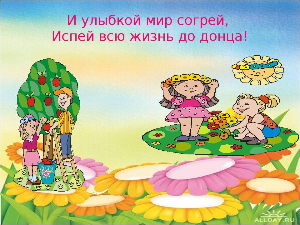 И улыбкой мир согрей, Испей всю жизнь до донца!