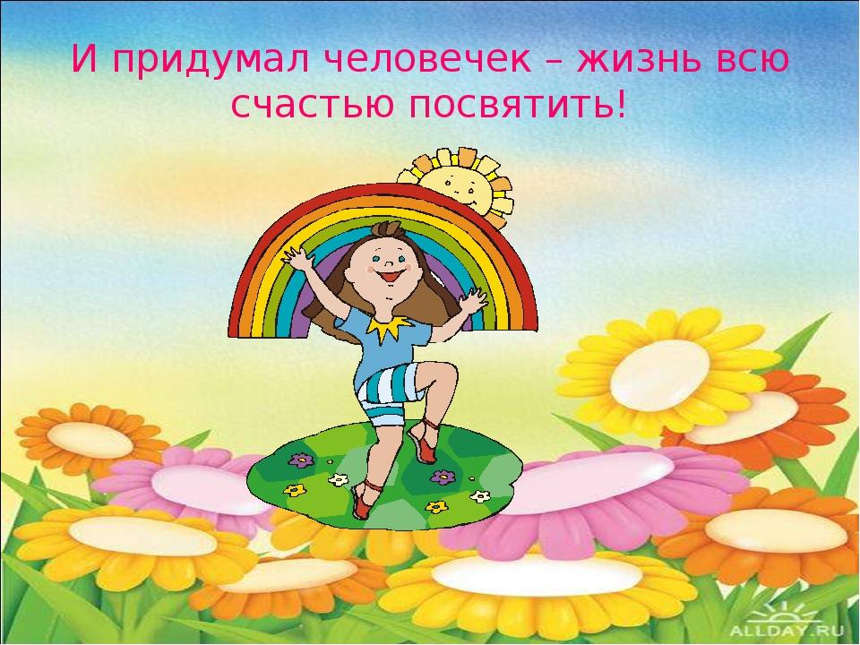 И придумал человечек – жизнь всю счастью посвятить!