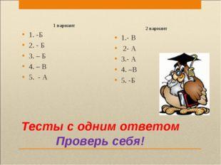 Тесты с одним ответом Проверь себя! 1 вариант 1. -Б 2. - Б 3. – Б 4. – В 5. -