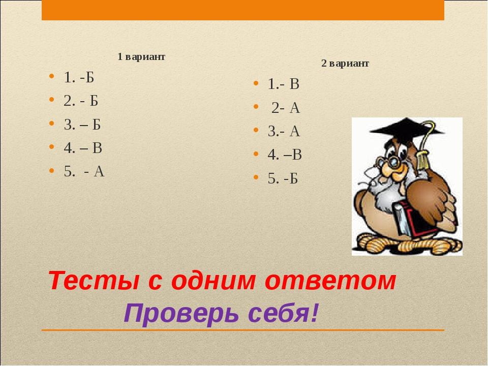 Тесты с одним ответом Проверь себя! 1 вариант 1. -Б 2. - Б 3. – Б 4. – В 5. -...