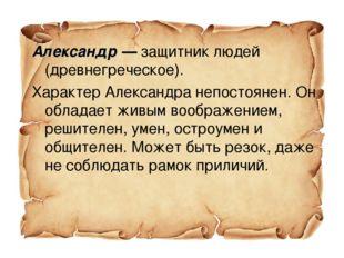 Александр — защитник людей (древнегреческое). Характер Александра непостоянен