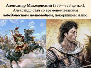 Александр Македонский (356—323 до н.э.), Александр стал со временем великим п