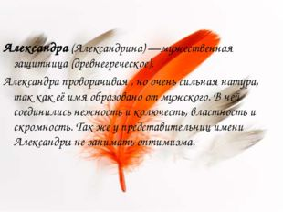 Александра (Александрина) —мужественная защитница (древнегреческое). Александ