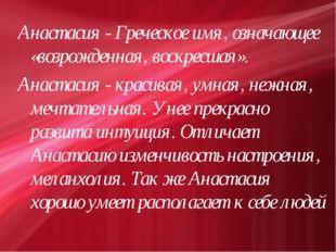 Анастасия - Греческое имя, означающее «возрожденная, воскресшая». Анастасия -